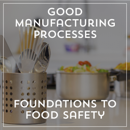 Good Manufacturing Processes - Foundations to Food Safety